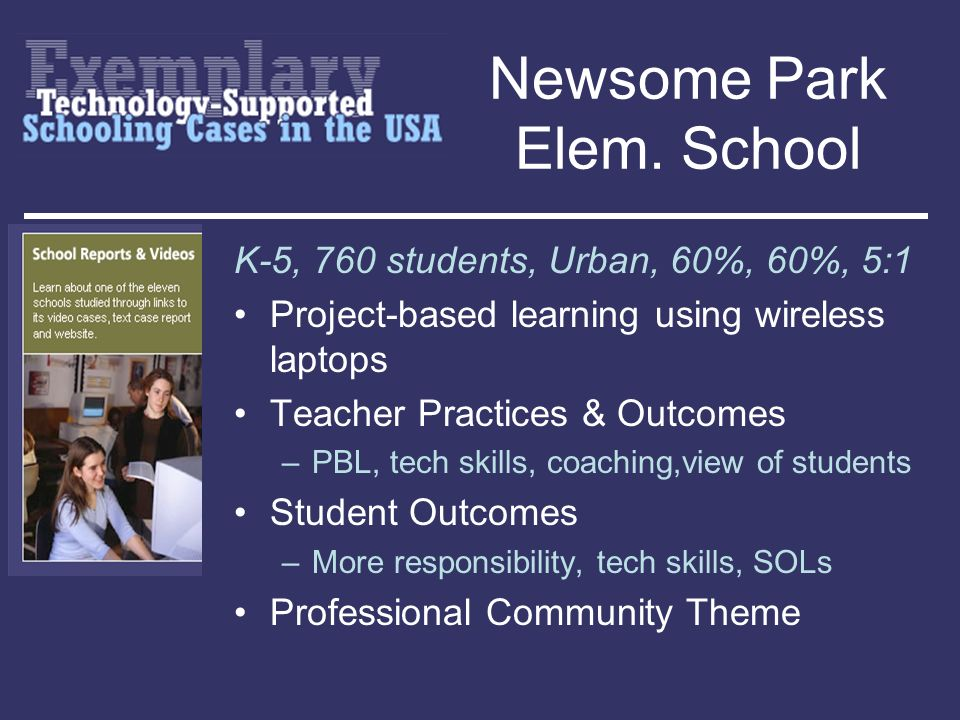 Newsome Park Elem. School K-5, 760 students, Urban, 60%, 60%, 5:1 Project-based learning using wireless laptops Teacher Practices & Outcomes –PBL, tec