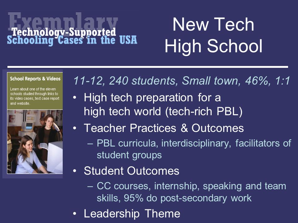 New Tech High School 11-12, 240 students, Small town, 46%, 1:1 High tech preparation for a high tech world (tech-rich PBL) Teacher Practices & Outcome