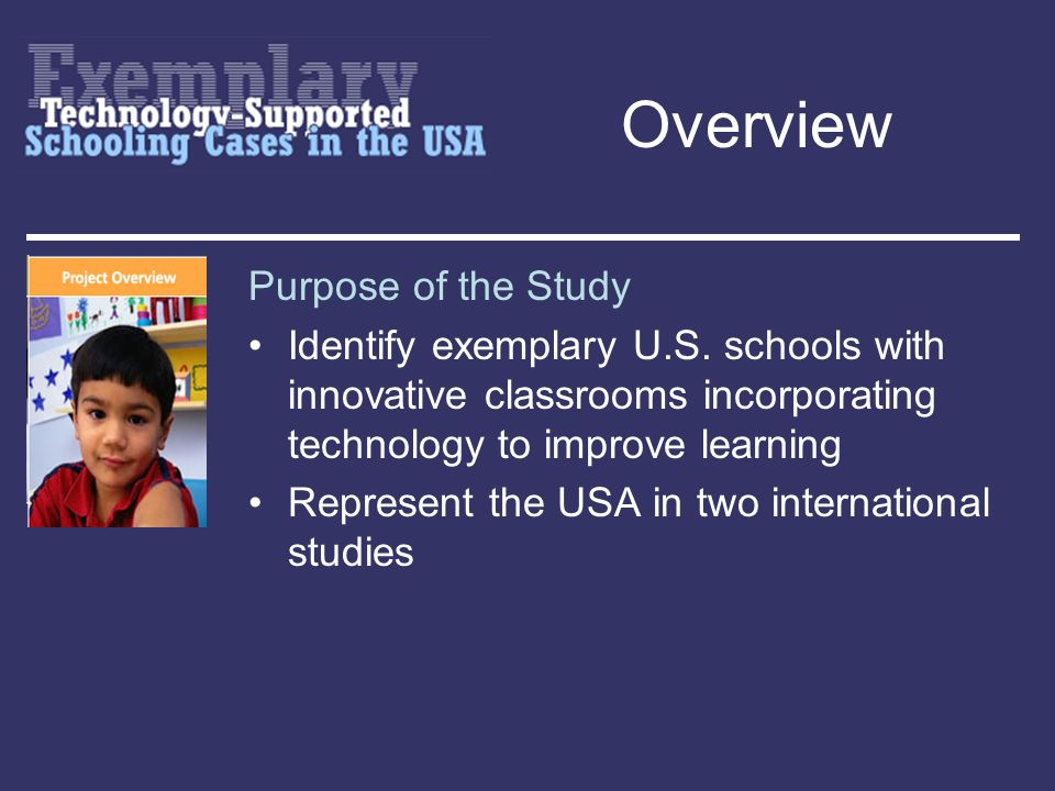 Overview Site Selection Criteria The school was committed to 1.meeting high content standards in core subjects 2.a school-wide reform or improvement effort 3.an innovative, technology-supported pedagogical practice The schools 4.student body was diverse 5.efforts appeared sustainable and transferable 6.evidence of educationally significant student outcomes or gains was compelling