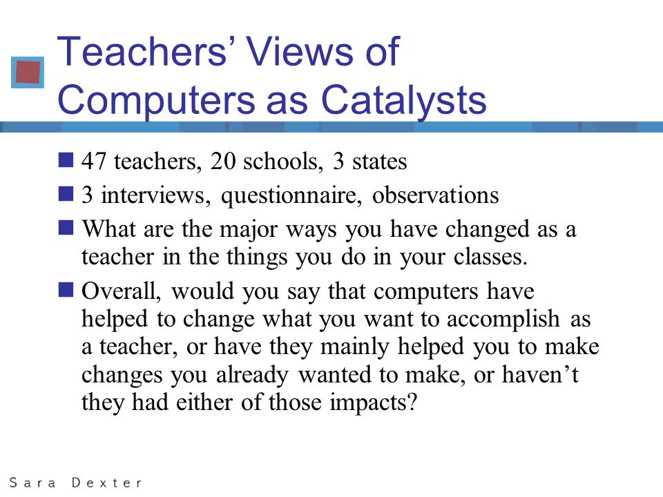 Teachers Views of Computers as Catalysts n47 teachers, 20 schools, 3 states n3 interviews, questionnaire, observations nWhat are the major ways you have changed as a teacher in the things you do in your classes.