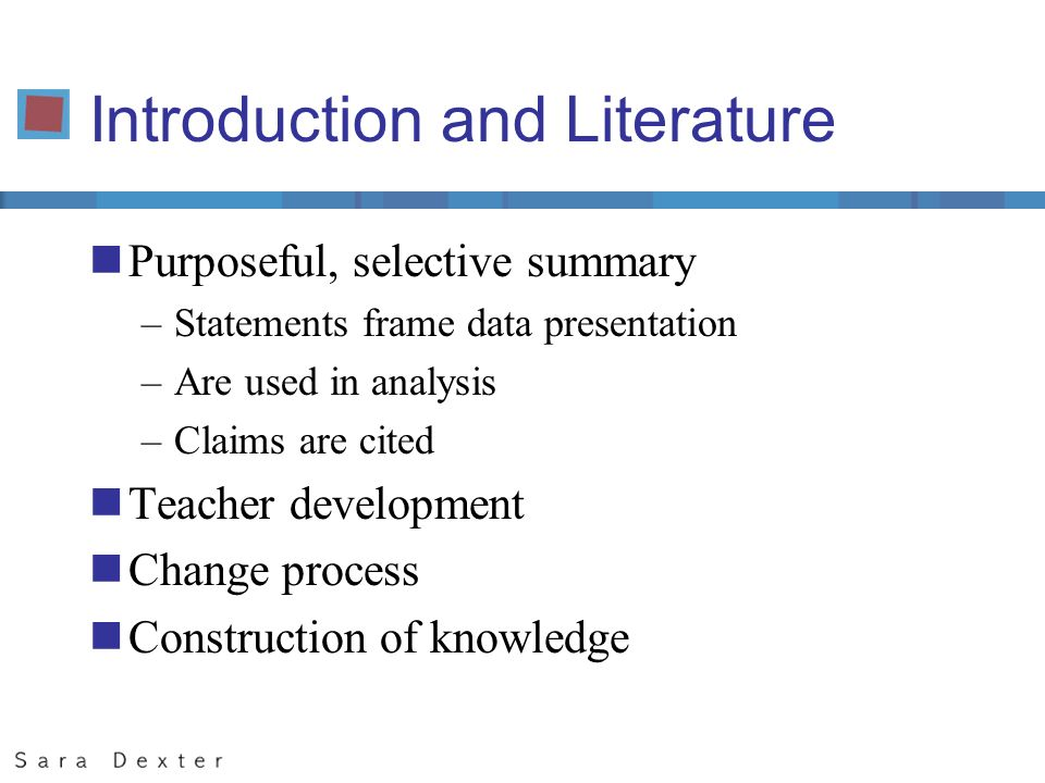Introduction and Literature nPurposeful, selective summary –Statements frame data presentation –Are used in analysis –Claims are cited nTeacher development nChange process nConstruction of knowledge