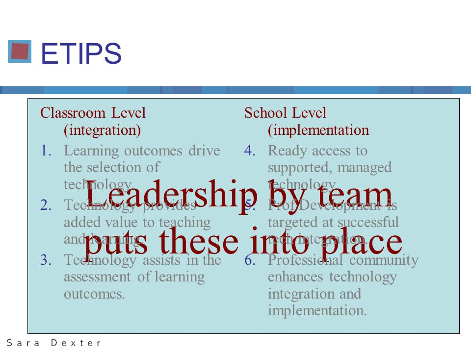 Leadership by team puts these into place ETIPS Classroom Level (integration) 1.Learning outcomes drive the selection of technology.