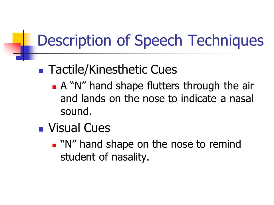 Description of Speech Techniques Tactile/Kinesthetic Cues A N hand shape flutters through the air and lands on the nose to indicate a nasal sound.