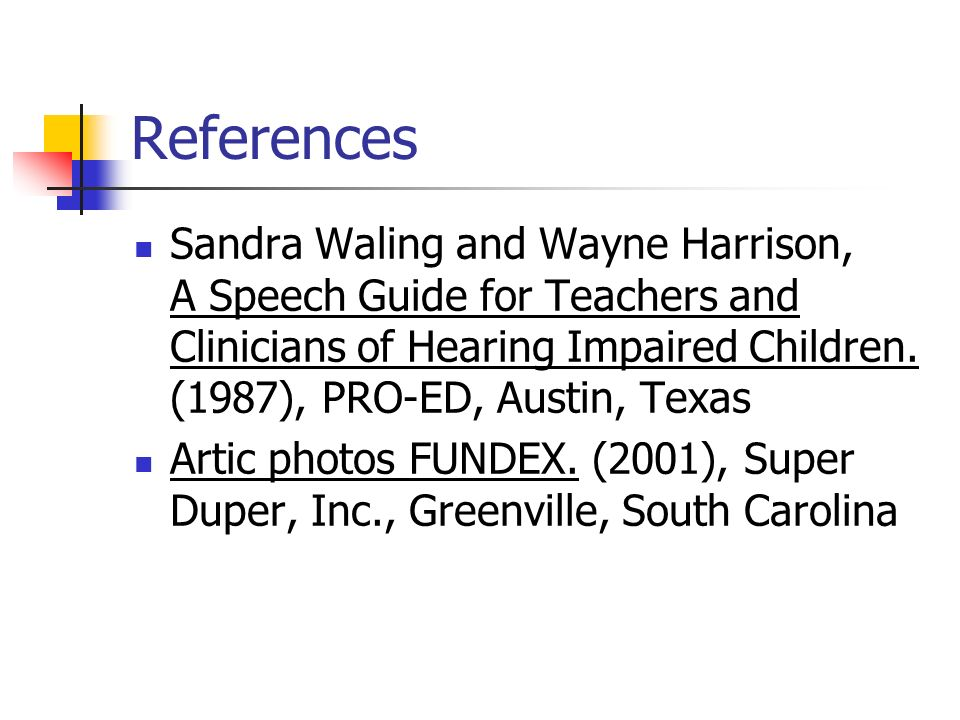 References Sandra Waling and Wayne Harrison, A Speech Guide for Teachers and Clinicians of Hearing Impaired Children.