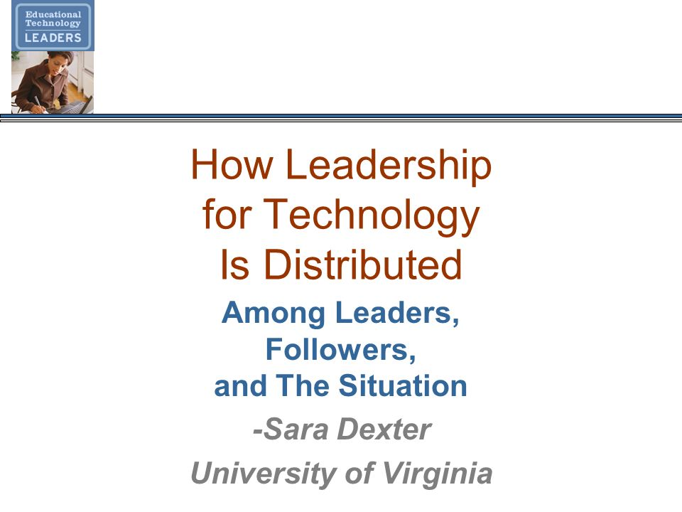 How Leadership for Technology Is Distributed Among Leaders, Followers, and The Situation -Sara Dexter University of Virginia