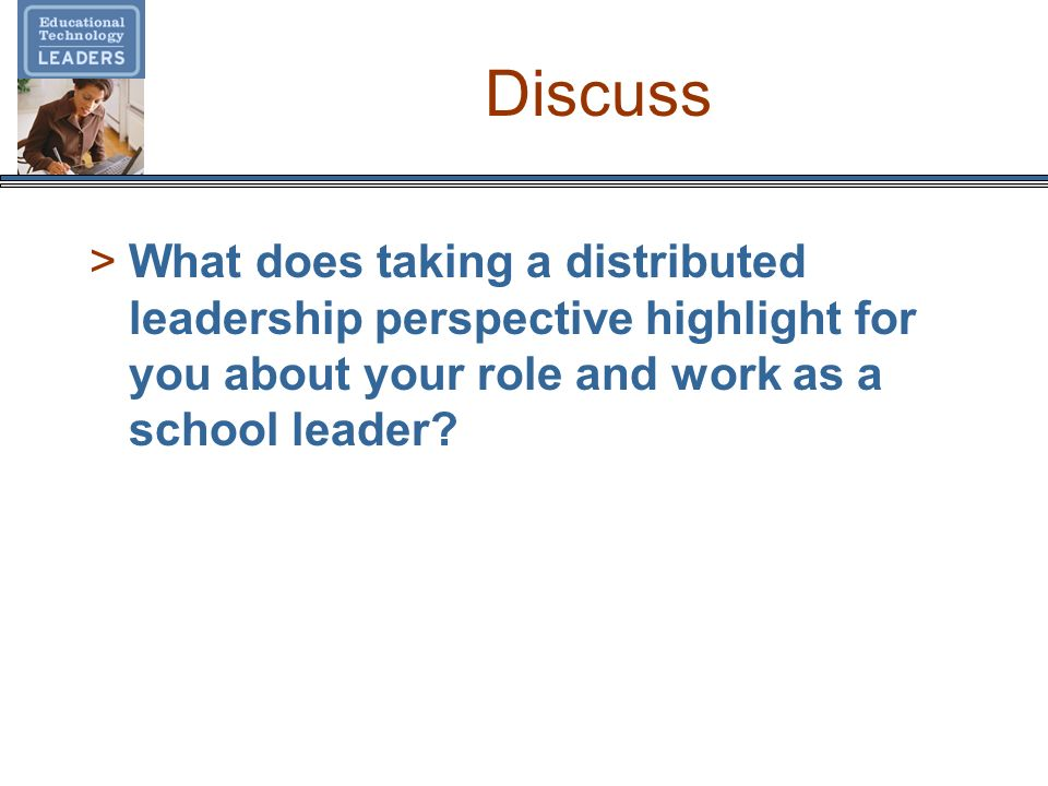 Discuss >What does taking a distributed leadership perspective highlight for you about your role and work as a school leader?