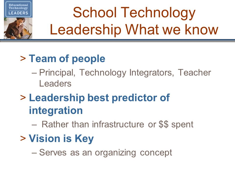 School Technology Leadership What we know >Team of people –Principal, Technology Integrators, Teacher Leaders >Leadership best predictor of integratio
