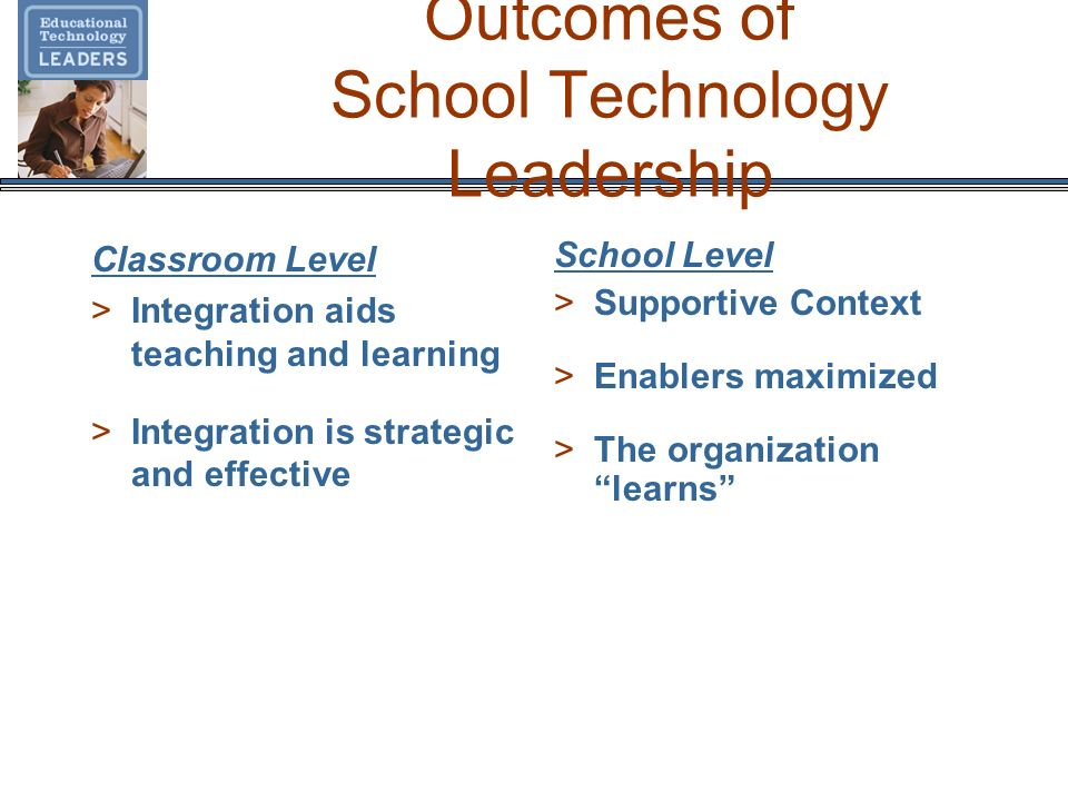 Outcomes of School Technology Leadership Classroom Level >Integration aids teaching and learning >Integration is strategic and effective School Level