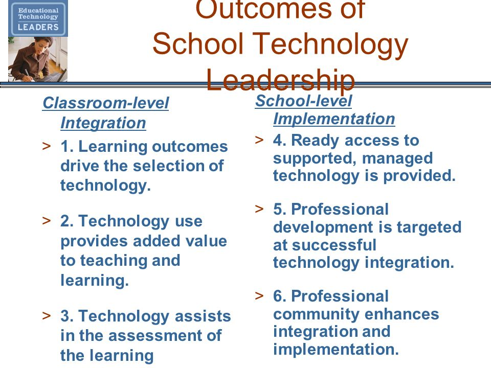 Outcomes of School Technology Leadership Classroom-level Integration >1. Learning outcomes drive the selection of technology. >2. Technology use provi