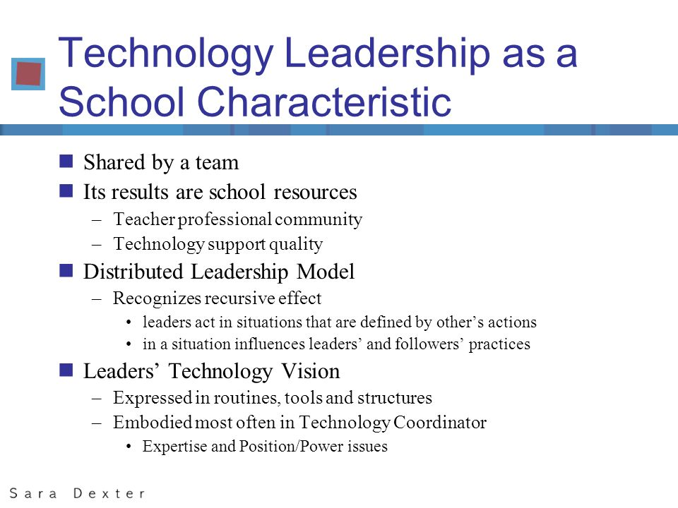 Technology Leadership as a School Characteristic nShared by a team nIts results are school resources –Teacher professional community –Technology support quality nDistributed Leadership Model –Recognizes recursive effect leaders act in situations that are defined by others actions in a situation influences leaders and followers practices nLeaders Technology Vision –Expressed in routines, tools and structures –Embodied most often in Technology Coordinator Expertise and Position/Power issues
