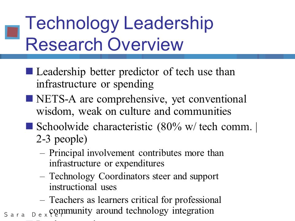 Technology Leadership Research Overview nLeadership better predictor of tech use than infrastructure or spending nNETS-A are comprehensive, yet conventional wisdom, weak on culture and communities nSchoolwide characteristic (80% w/ tech comm.