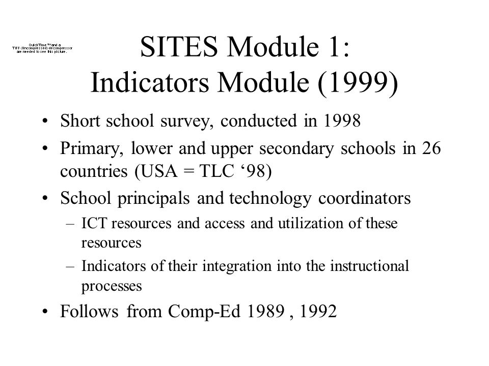 SITES Module 1: Indicators Module (1999) Short school survey, conducted in 1998 Primary, lower and upper secondary schools in 26 countries (USA = TLC