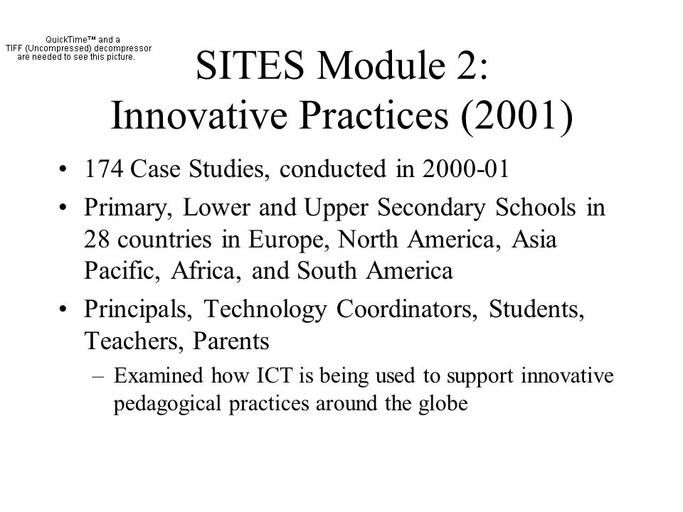SITES Module 2: Innovative Practices (2001) 174 Case Studies, conducted in 2000-01 Primary, Lower and Upper Secondary Schools in 28 countries in Europe, North America, Asia Pacific, Africa, and South America Principals, Technology Coordinators, Students, Teachers, Parents –Examined how ICT is being used to support innovative pedagogical practices around the globe