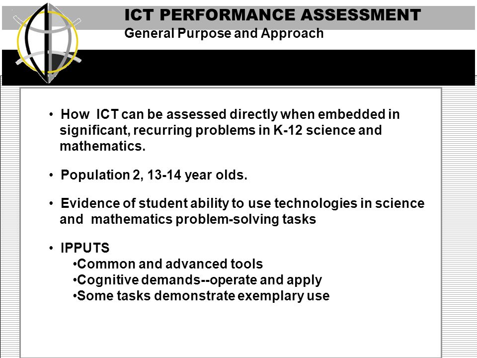 ICT PERFORMANCE ASSESSMENT Presentation Tool Communication Tools Communication Communicating Collaborating Web browser, graphing toolConstruct knowledge products Models, Simulations, Visualizations, Spreadsheet Solve complex problems Tables, Scatter Plots, Concept Maps Integrate and critically evaluate information Web Browser Collect information Spreadsheet, Graphing Tool Choose appropriate tools Presentation Tool Plan strategies and procedures Applying/transferring Web Browser Demonstrate use of tool functions Spreadsheet Graphing Tool Identify descriptions of applications of a tool.