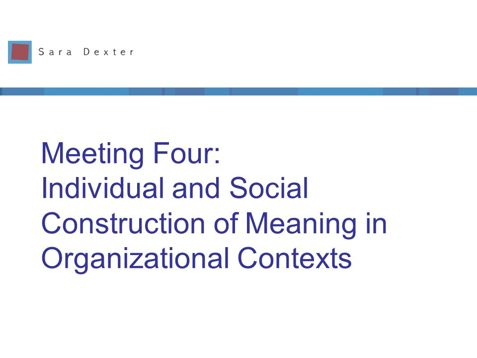 Meeting Four: Individual and Social Construction of Meaning in Organizational Contexts