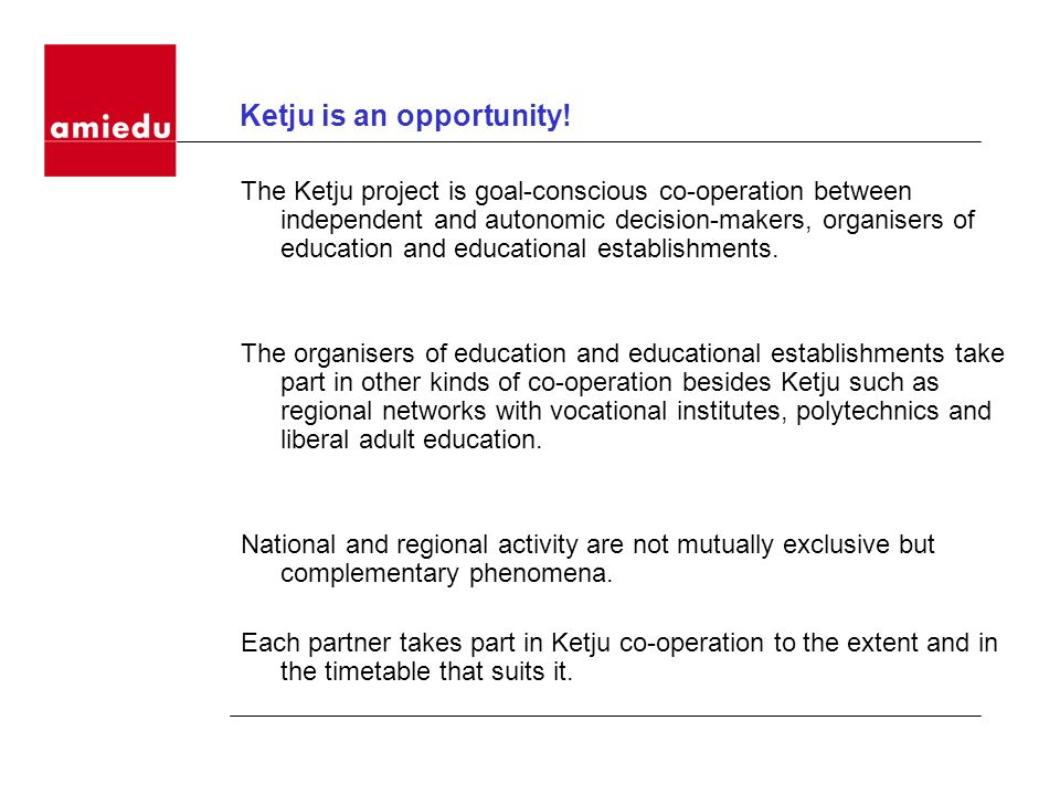 Ketju is an opportunity! The Ketju project is goal-conscious co-operation between independent and autonomic decision-makers, organisers of education a