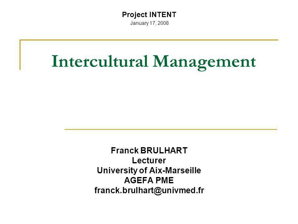 Franck BRULHART Lecturer University of Aix-Marseille AGEFA PME franck.brulhart@univmed.fr Project INTENT January 17, 2008 Intercultural Management
