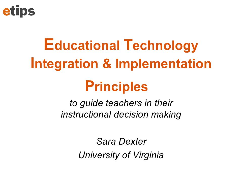 E ducational T echnology I ntegration & Implementation P rinciples to guide teachers in their instructional decision making Sara Dexter University of