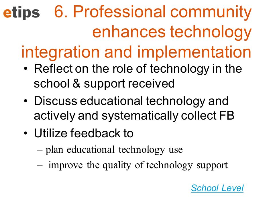 School Level 6. Professional community enhances technology integration and implementation Reflect on the role of technology in the school & support re