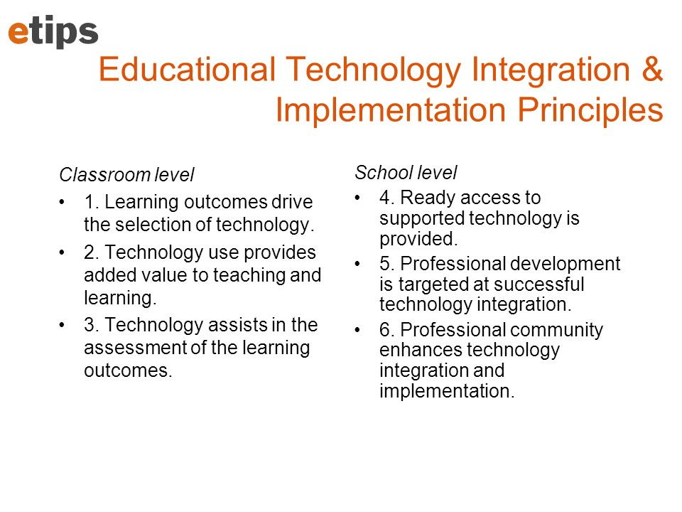 Educational Technology Integration & Implementation Principles Classroom level 1. Learning outcomes drive the selection of technology. 2. Technology u