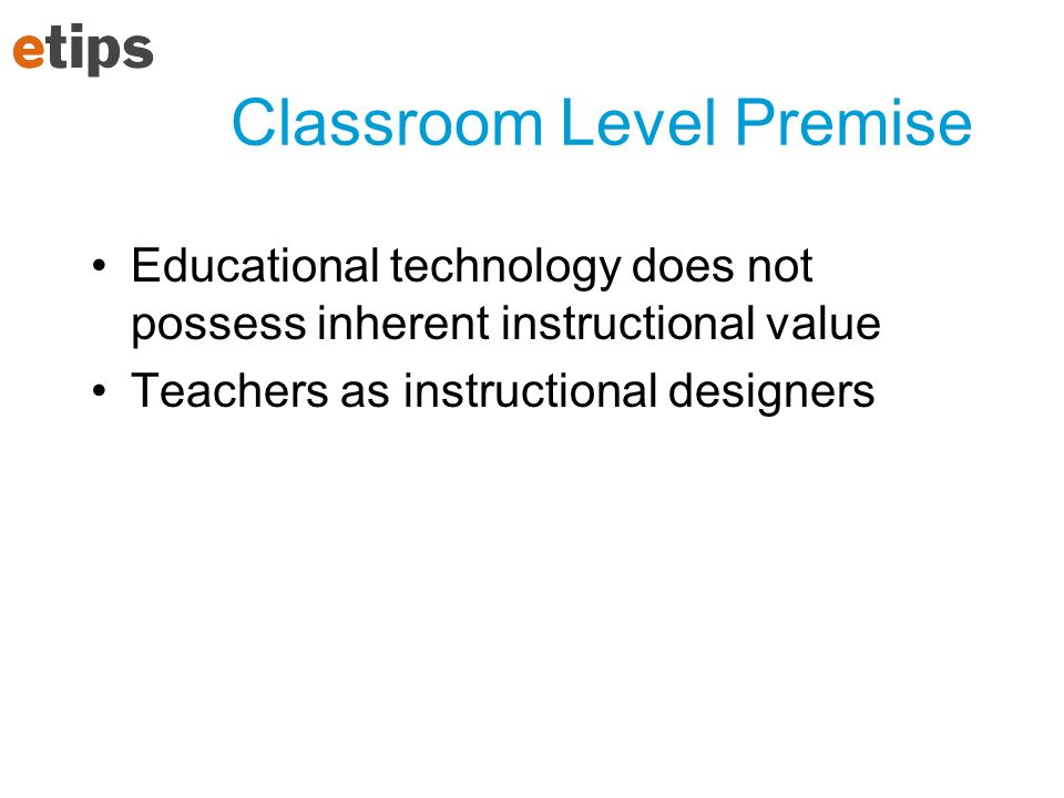 Classroom Level Premise Educational technology does not possess inherent instructional value Teachers as instructional designers