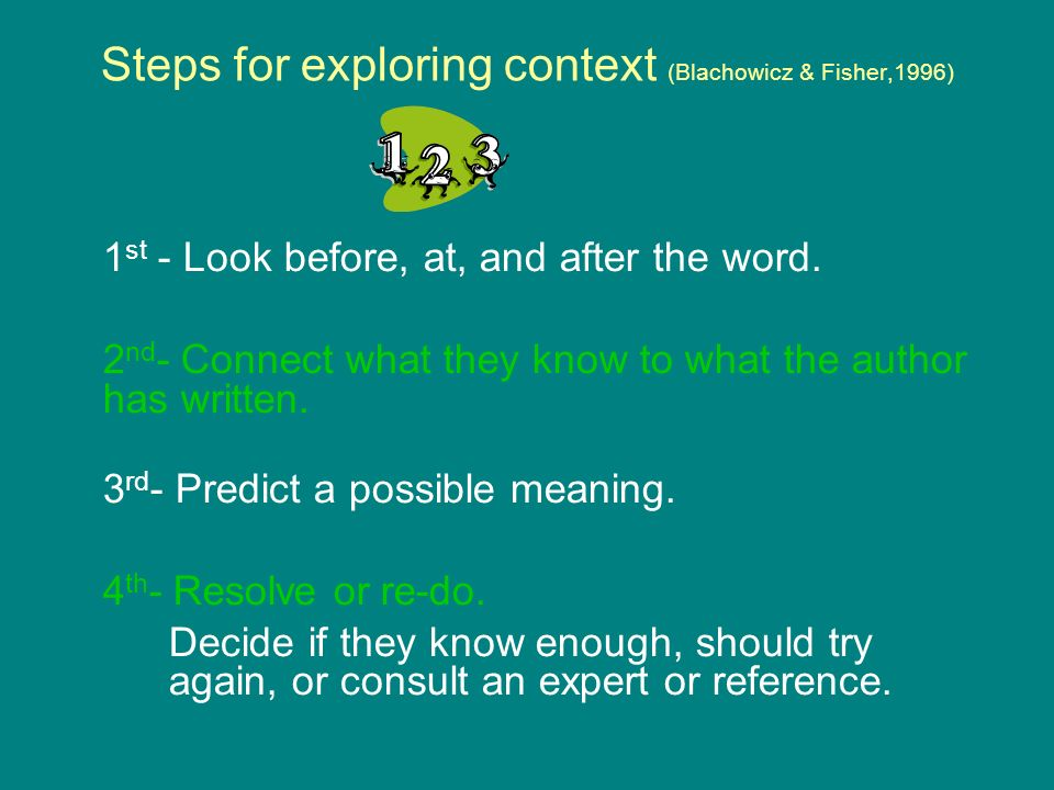Steps for exploring context (Blachowicz & Fisher,1996) 1 st - Look before, at, and after the word.
