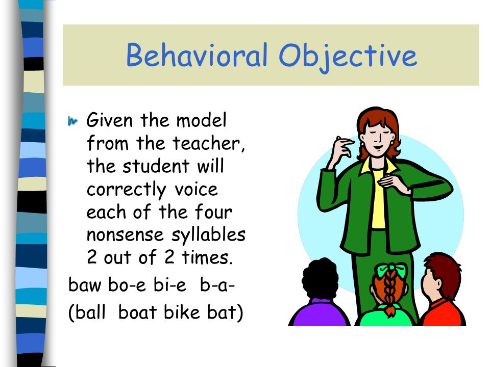 Behavioral Objective Given the model from the teacher, the student will correctly voice each of the four nonsense syllables 2 out of 2 times.