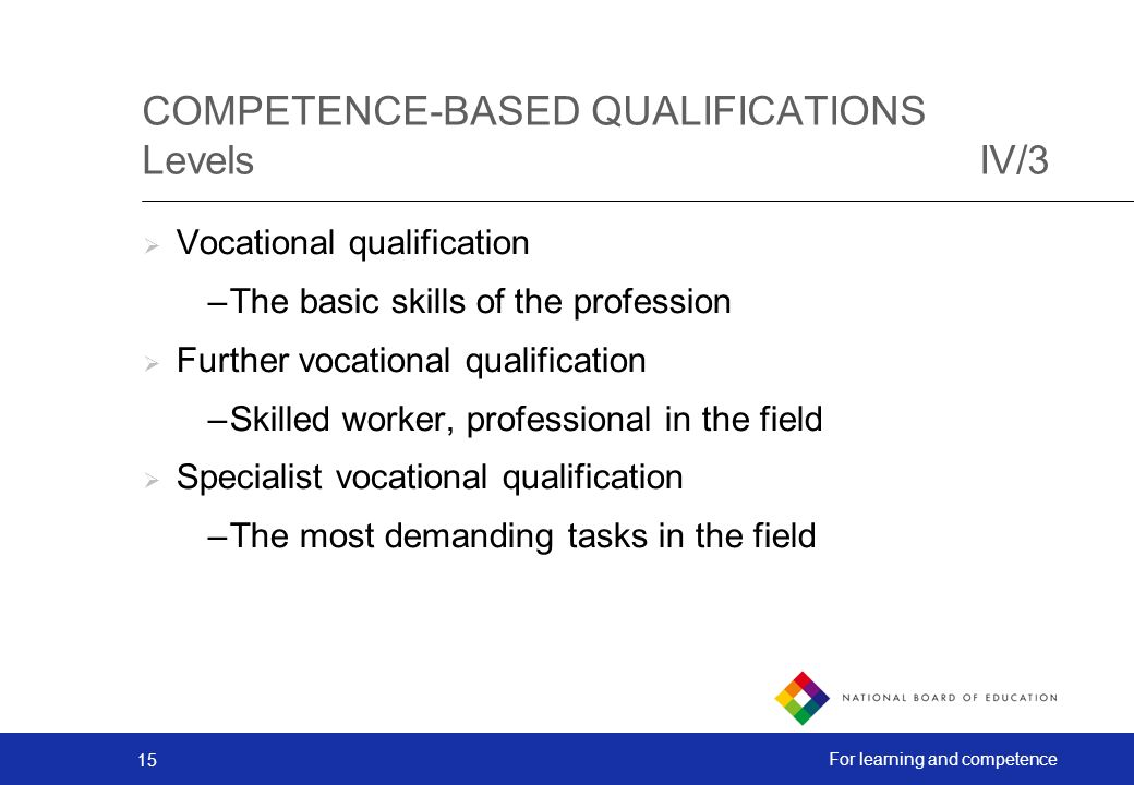 15 For learning and competence COMPETENCE-BASED QUALIFICATIONS LevelsIV/3 Vocational qualification –The basic skills of the profession Further vocational qualification –Skilled worker, professional in the field Specialist vocational qualification –The most demanding tasks in the field
