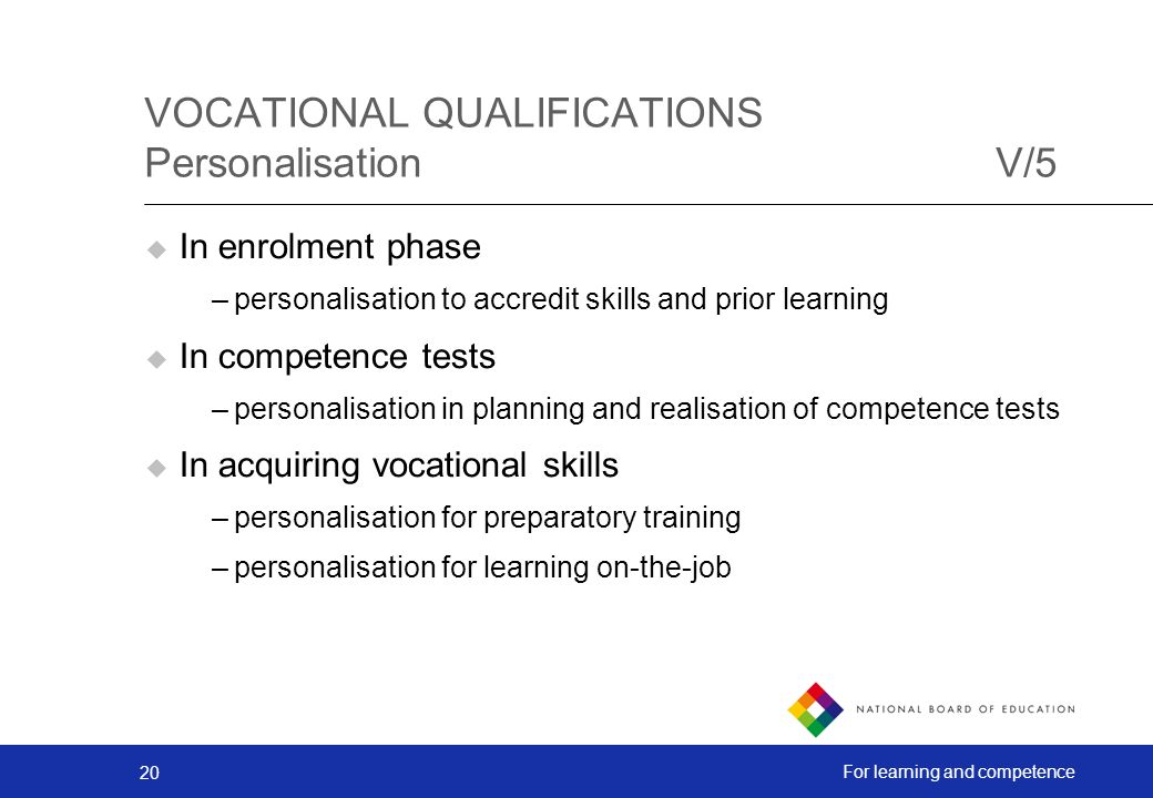 20 For learning and competence VOCATIONAL QUALIFICATIONS PersonalisationV/5 In enrolment phase –personalisation to accredit skills and prior learning In competence tests –personalisation in planning and realisation of competence tests In acquiring vocational skills –personalisation for preparatory training –personalisation for learning on-the-job
