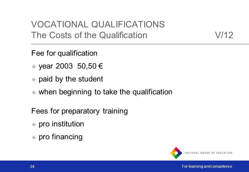 24 For learning and competence Fee for qualification year 200350,50 paid by the student when beginning to take the qualification Fees for preparatory training pro institution pro financing VOCATIONAL QUALIFICATIONS The Costs of the QualificationV/12