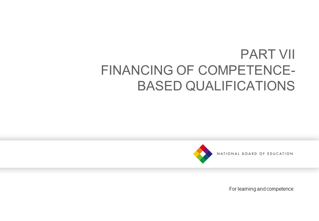 For learning and competence PART VII FINANCING OF COMPETENCE- BASED QUALIFICATIONS