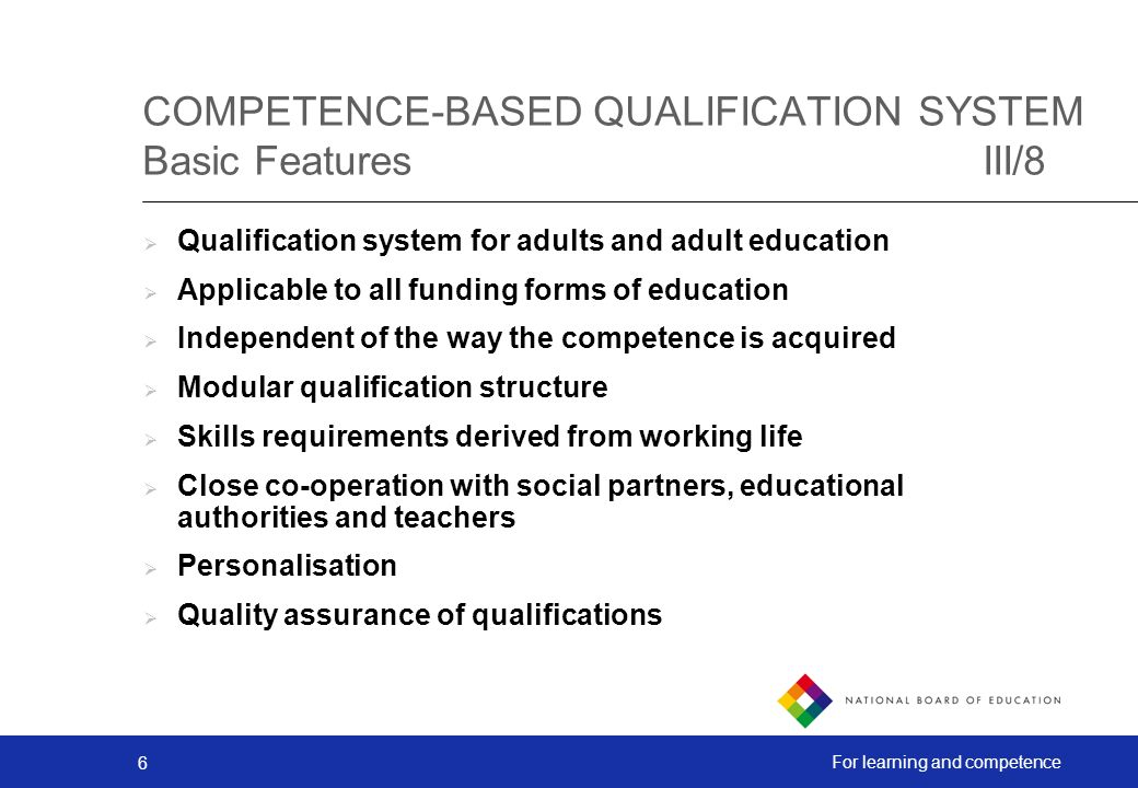 6 For learning and competence COMPETENCE-BASED QUALIFICATION SYSTEM Basic FeaturesIII/8 Qualification system for adults and adult education Applicable to all funding forms of education Independent of the way the competence is acquired Modular qualification structure Skills requirements derived from working life Close co-operation with social partners, educational authorities and teachers Personalisation Quality assurance of qualifications