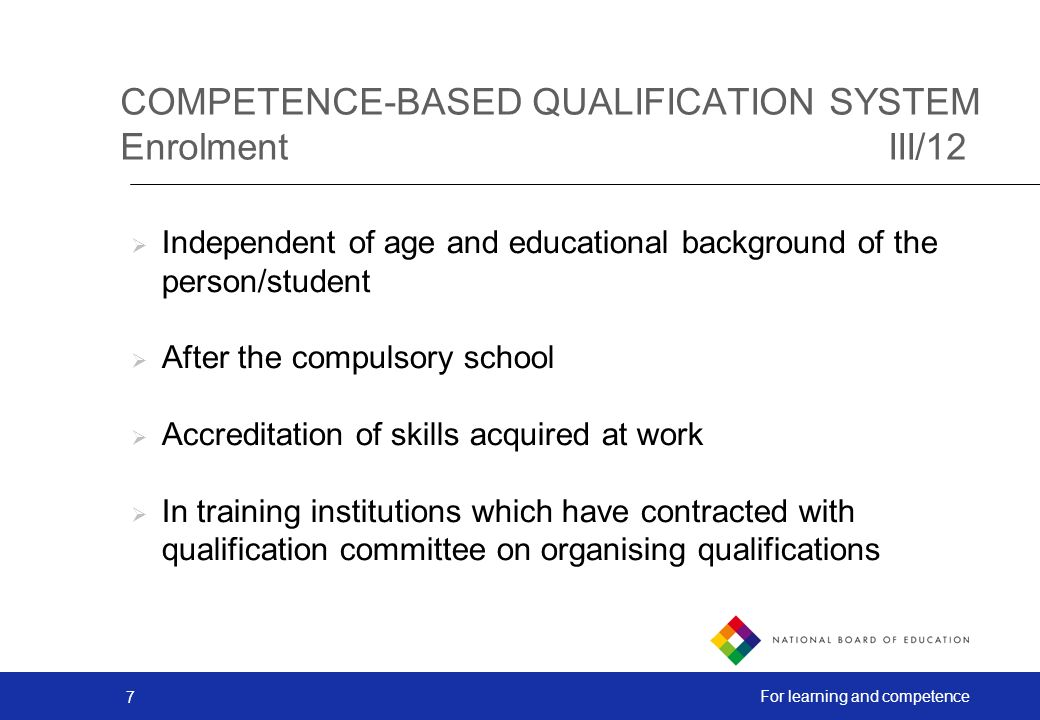 7 For learning and competence COMPETENCE-BASED QUALIFICATION SYSTEM EnrolmentIII/12 Independent of age and educational background of the person/student After the compulsory school Accreditation of skills acquired at work In training institutions which have contracted with qualification committee on organising qualifications