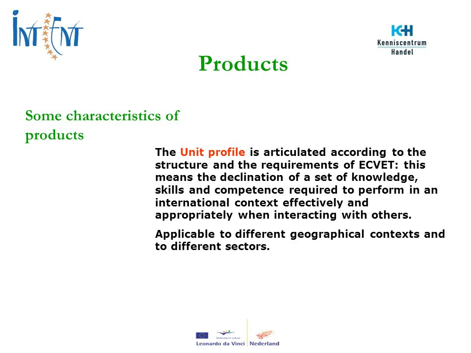Products Some characteristics of products The Unit profile is articulated according to the structure and the requirements of ECVET: this means the declination of a set of knowledge, skills and competence required to perform in an international context effectively and appropriately when interacting with others.