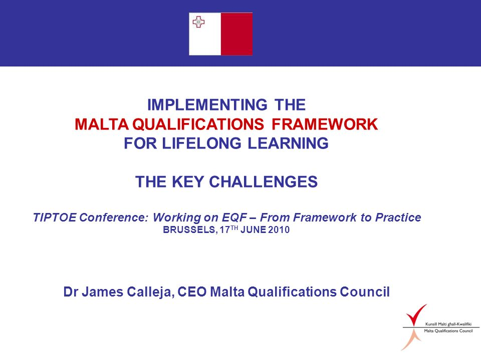 Page 1 IMPLEMENTING THE MALTA QUALIFICATIONS FRAMEWORK FOR LIFELONG LEARNING THE KEY CHALLENGES TIPTOE Conference: Working on EQF – From Framework to Practice BRUSSELS, 17 TH JUNE 2010 Dr James Calleja, CEO Malta Qualifications Council