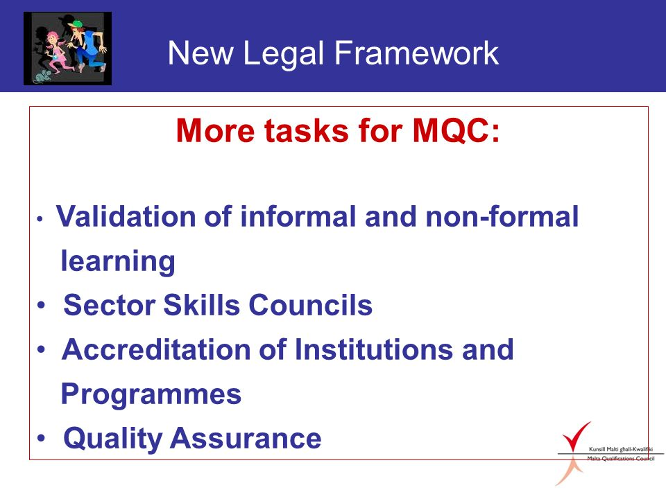 New Legal Framework More tasks for MQC: Validation of informal and non-formal learning Sector Skills Councils Accreditation of Institutions and Progra