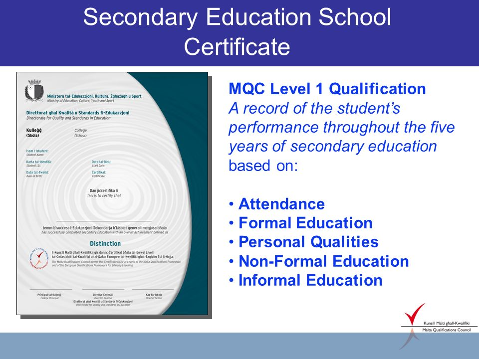 Secondary Education School Certificate MQC Level 1 Qualification A record of the students performance throughout the five years of secondary education based on: Attendance Formal Education Personal Qualities Non-Formal Education Informal Education