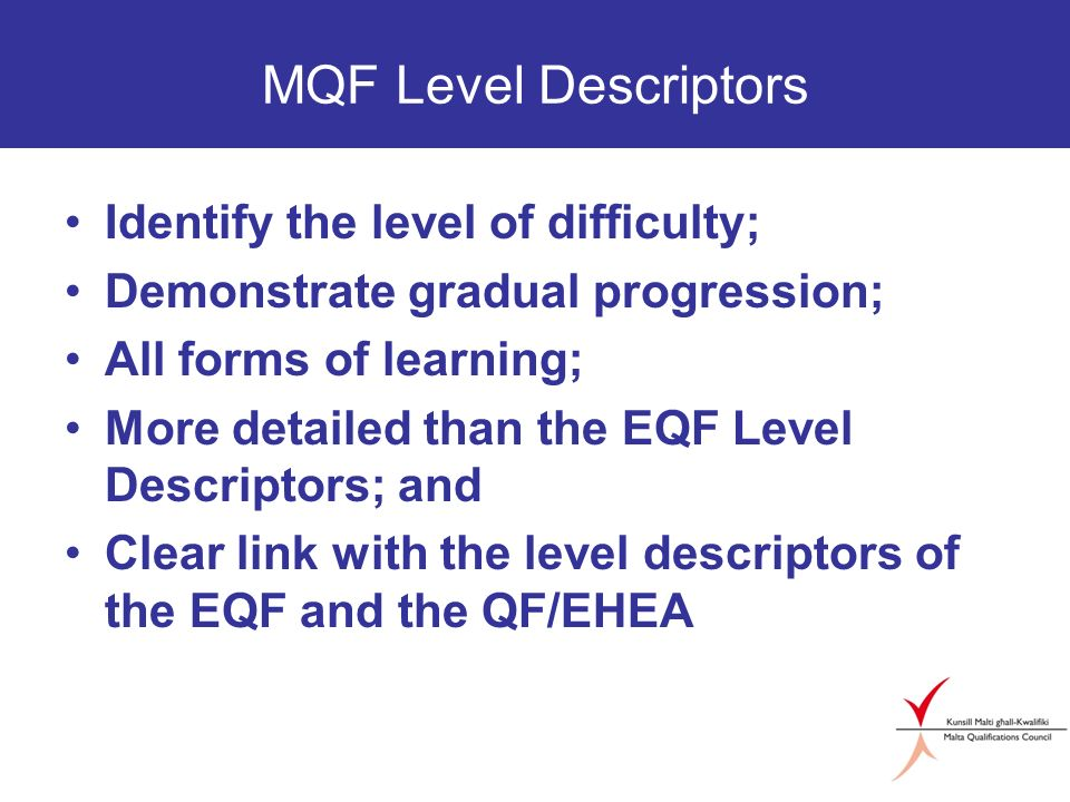 MQF Level Descriptors Identify the level of difficulty; Demonstrate gradual progression; All forms of learning; More detailed than the EQF Level Descriptors; and Clear link with the level descriptors of the EQF and the QF/EHEA