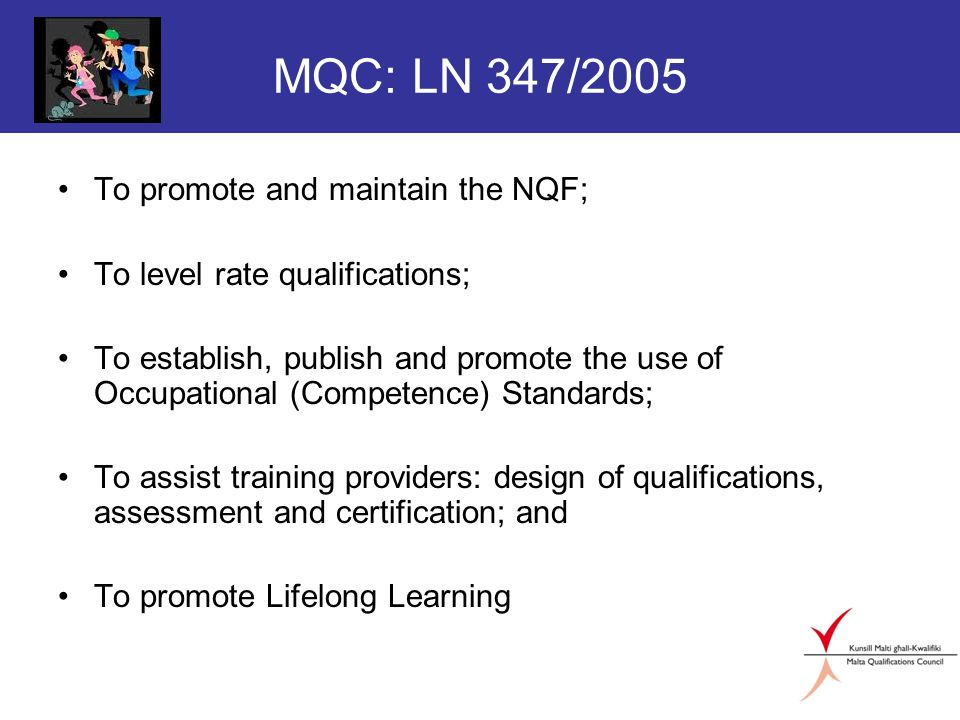 MQC: LN 347/2005 To promote and maintain the NQF; To level rate qualifications; To establish, publish and promote the use of Occupational (Competence) Standards; To assist training providers: design of qualifications, assessment and certification; and To promote Lifelong Learning