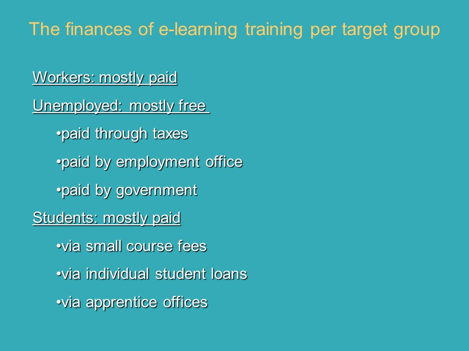 The finances of e-learning training per target group Workers: mostly paid Unemployed: mostly free Unemployed: mostly free paid through taxespaid through taxes paid by employment officepaid by employment office paid by governmentpaid by government Students: mostly paid via small course feesvia small course fees via individual student loansvia individual student loans via apprentice officesvia apprentice offices