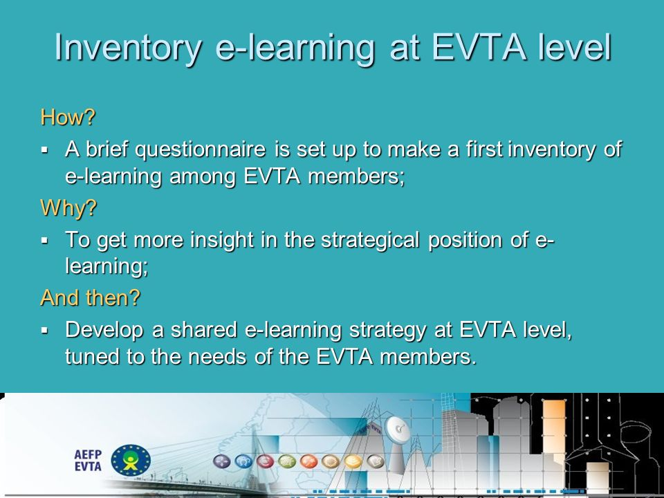 Inventory e-learning at EVTA level How? A brief questionnaire is set up to make a first inventory of e-learning among EVTA members; A brief questionna
