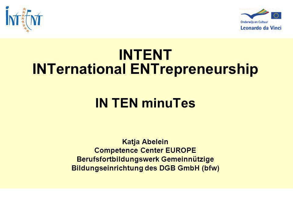 INTENT INTernational ENTrepreneurship IN TEN minuTes Katja Abelein Competence Center EUROPE Berufsfortbildungswerk Gemeinnützige Bildungseinrichtung des DGB GmbH (bfw)