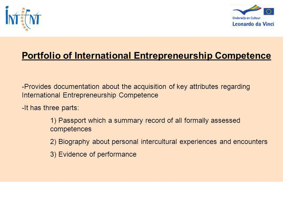 Portfolio of International Entrepreneurship Competence -Provides documentation about the acquisition of key attributes regarding International Entrepreneurship Competence -It has three parts: 1) Passport which a summary record of all formally assessed competences 2) Biography about personal intercultural experiences and encounters 3) Evidence of performance
