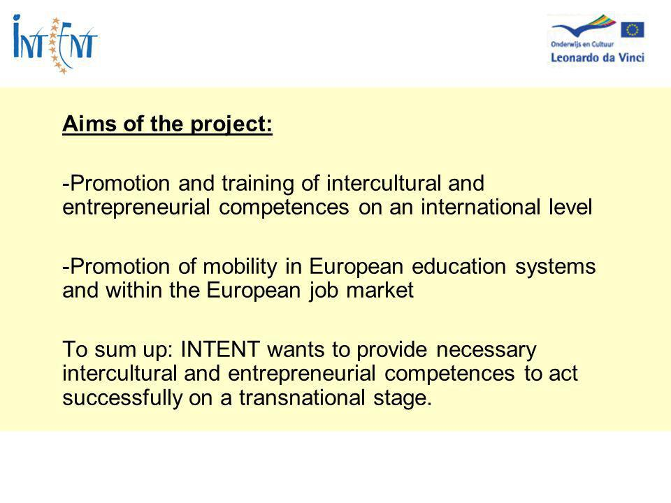 Aims of the project: -Promotion and training of intercultural and entrepreneurial competences on an international level -Promotion of mobility in European education systems and within the European job market To sum up: INTENT wants to provide necessary intercultural and entrepreneurial competences to act successfully on a transnational stage.