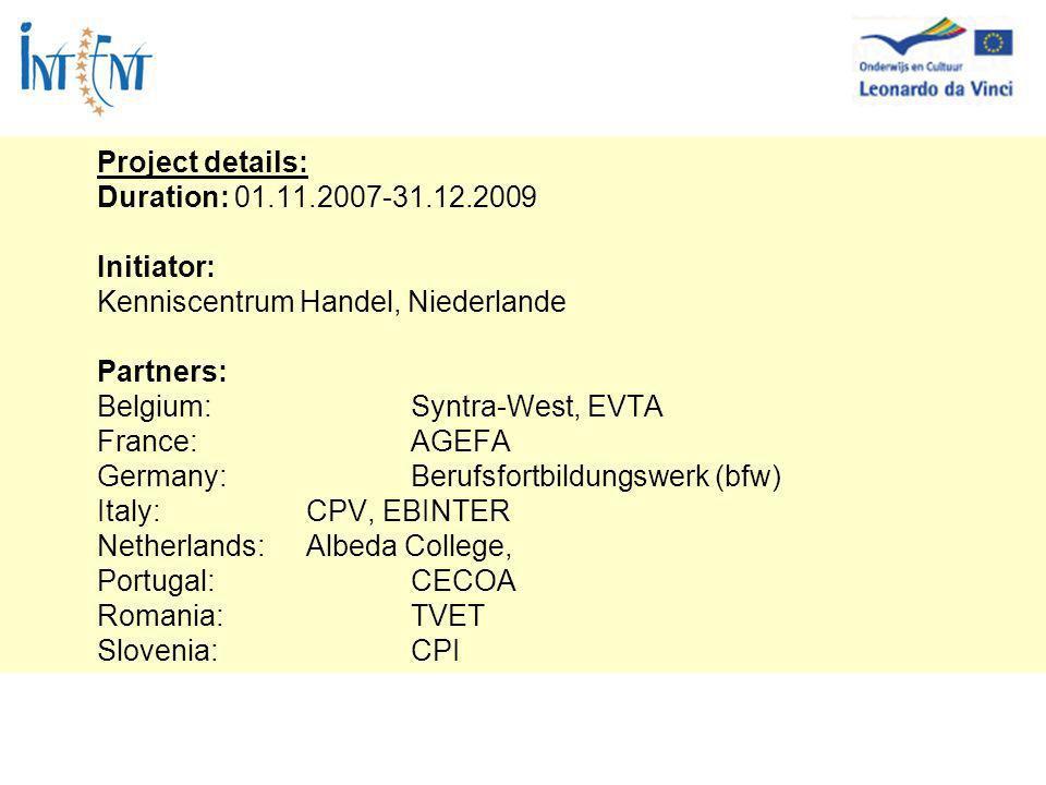 Project details: Duration: 01.11.2007-31.12.2009 Initiator: Kenniscentrum Handel, Niederlande Partners: Belgium:Syntra-West, EVTA France: AGEFA Germany: Berufsfortbildungswerk (bfw) Italy:CPV, EBINTER Netherlands: Albeda College, Portugal:CECOA Romania:TVET Slovenia:CPI