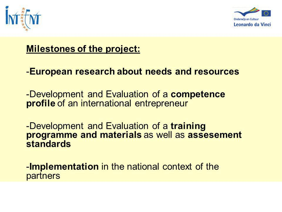 Milestones of the project: -European research about needs and resources -Development and Evaluation of a competence profile of an international entrepreneur -Development and Evaluation of a training programme and materials as well as assesement standards -Implementation in the national context of the partners