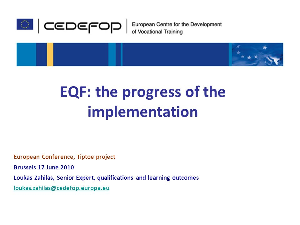 1 EQF: the progress of the implementation European Conference, Tiptoe project Brussels 17 June 2010 Loukas Zahilas, Senior Expert, qualifications and