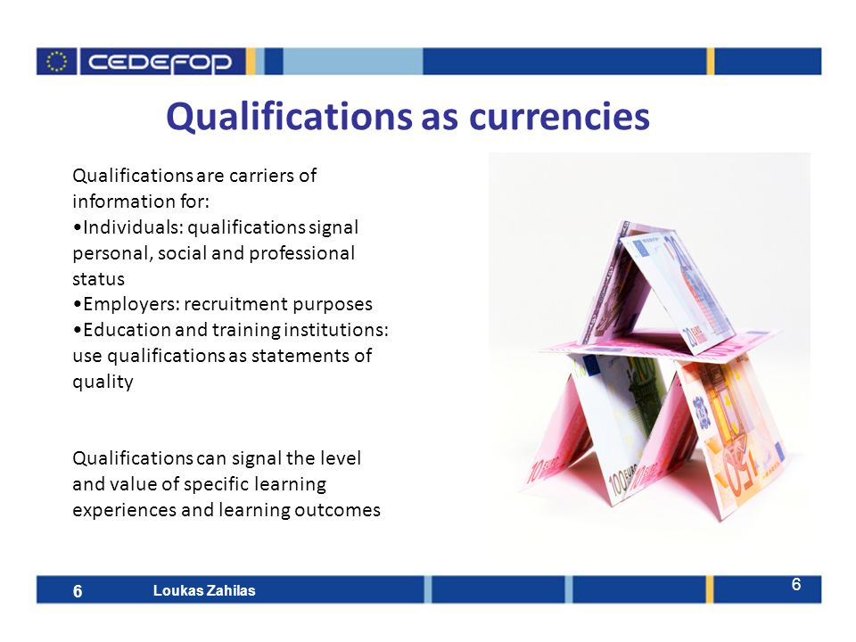 6 Qualifications as currencies Qualifications are carriers of information for: Individuals: qualifications signal personal, social and professional st