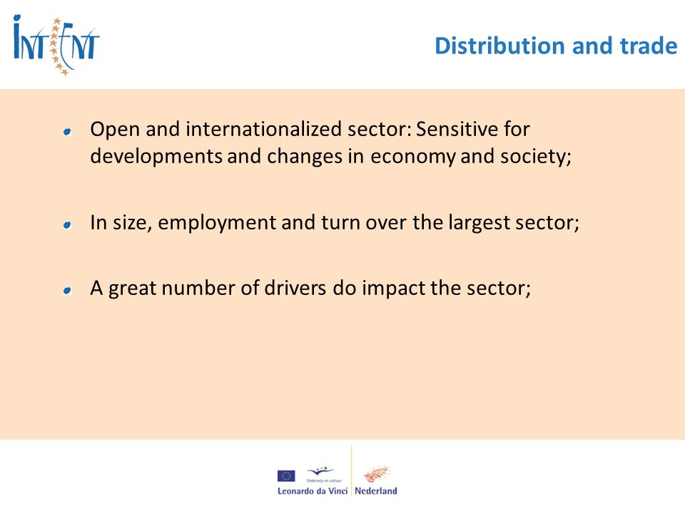 Distribution and trade Open and internationalized sector: Sensitive for developments and changes in economy and society; In size, employment and turn over the largest sector; A great number of drivers do impact the sector;