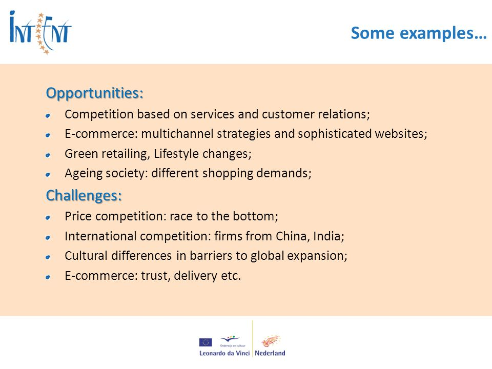 Some examples…Opportunities: Competition based on services and customer relations; E-commerce: multichannel strategies and sophisticated websites; Green retailing, Lifestyle changes; Ageing society: different shopping demands;Challenges: Price competition: race to the bottom; International competition: firms from China, India; Cultural differences in barriers to global expansion; E-commerce: trust, delivery etc.